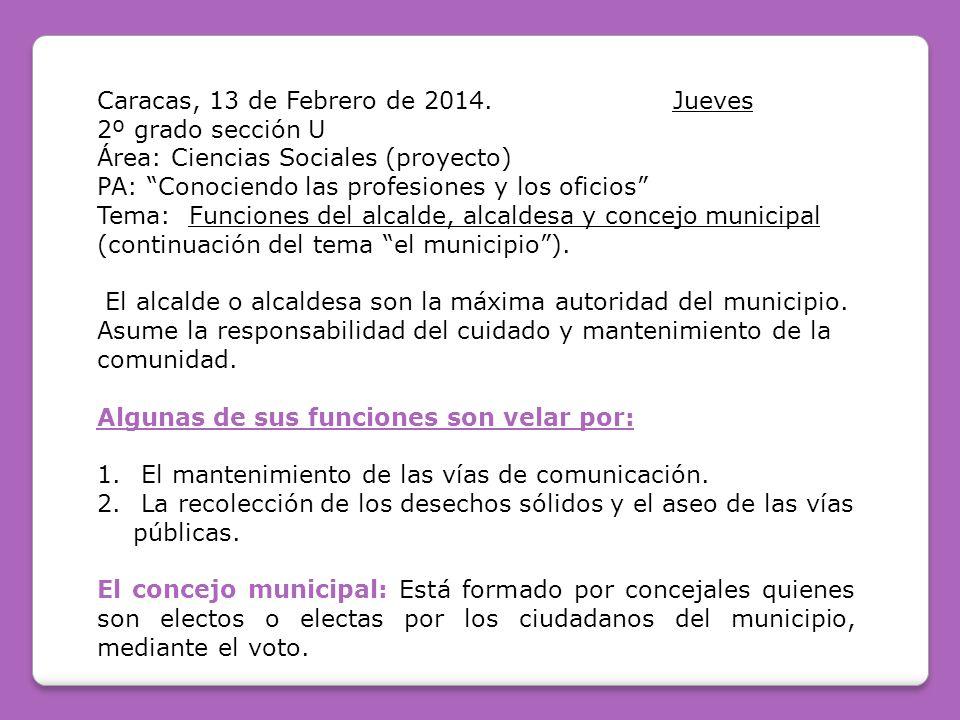 Caracas, 13 de Febrero de 2014.Jueves 2º grado sección U Área: Ciencias Sociales (proyecto) PA: Conociendo las profesiones y los oficios Tema: Funciones del alcalde, alcaldesa y concejo municipal (continuación del tema el municipio).