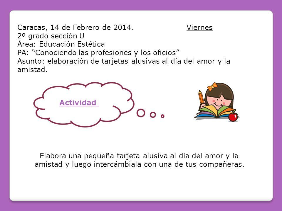 Caracas, 14 de Febrero de 2014.Viernes 2º grado sección U Área: Educación Estética PA: Conociendo las profesiones y los oficios Asunto: elaboración de tarjetas alusivas al día del amor y la amistad.