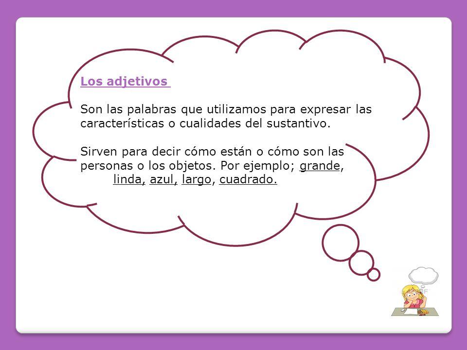 Los adjetivos Son las palabras que utilizamos para expresar las características o cualidades del sustantivo.