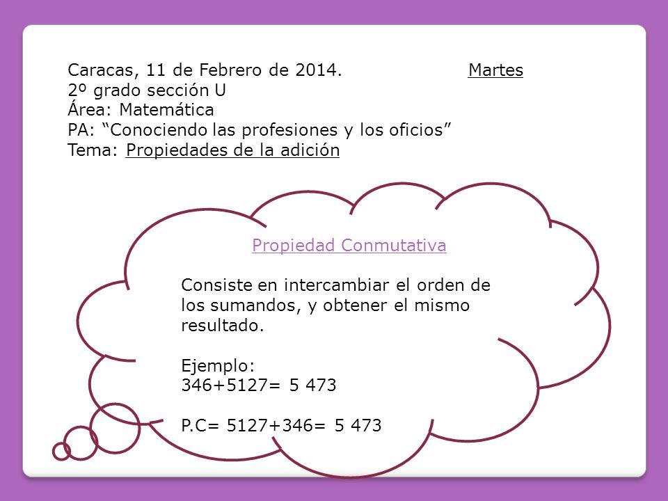 Caracas, 11 de Febrero de 2014.Martes 2º grado sección U Área: Matemática PA: Conociendo las profesiones y los oficios Tema: Propiedades de la adición Propiedad Conmutativa Consiste en intercambiar el orden de los sumandos, y obtener el mismo resultado.