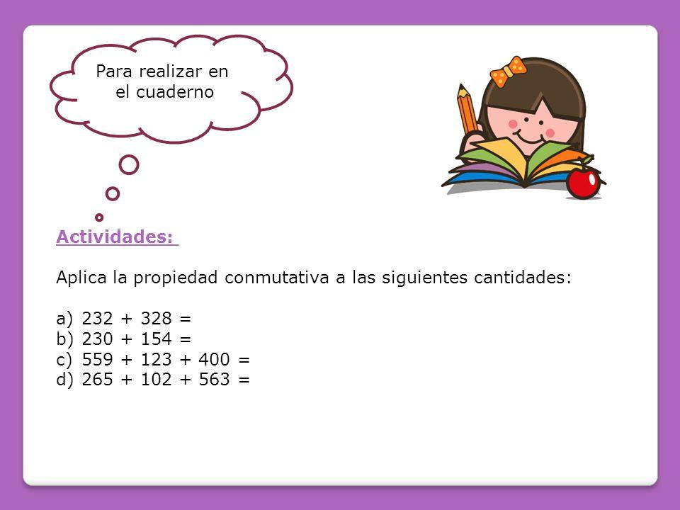 Actividades: Aplica la propiedad conmutativa a las siguientes cantidades: a)232 + 328 = b)230 + 154 = c)559 + 123 + 400 = d)265 + 102 + 563 = Para realizar en el cuaderno