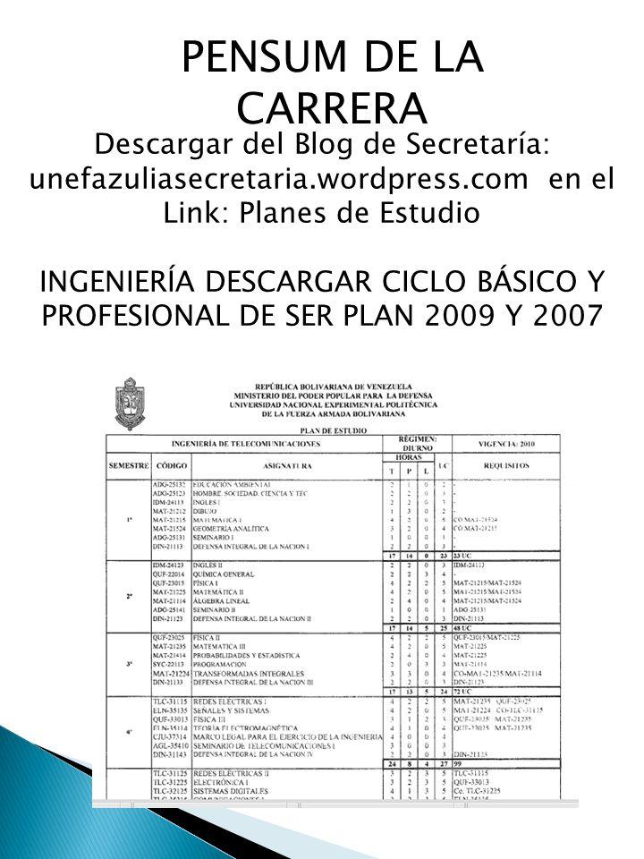 PENSUM DE LA CARRERA Descargar del Blog de Secretaría: unefazuliasecretaria.wordpress.com en el Link: Planes de Estudio INGENIERÍA DESCARGAR CICLO BÁSICO Y PROFESIONAL DE SER PLAN 2009 Y 2007