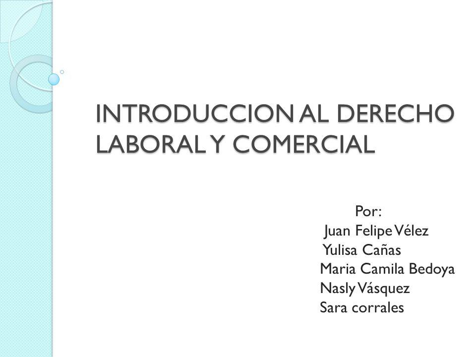 INTRODUCCION AL DERECHO LABORAL Y COMERCIAL Por: Juan Felipe Vélez Yulisa Cañas Maria Camila Bedoya Nasly Vásquez Sara corrales