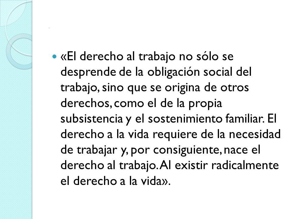 «El derecho al trabajo no sólo se desprende de la obligación social del trabajo, sino que se origina de otros derechos, como el de la propia subsistencia y el sostenimiento familiar.