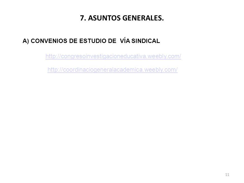 7. ASUNTOS GENERALES. 11 A) CONVENIOS DE ESTUDIO DE VÍA SINDICAL http://congresoinvestigacioneducativa.weebly.com/ http://coordinaciogeneralacademica.