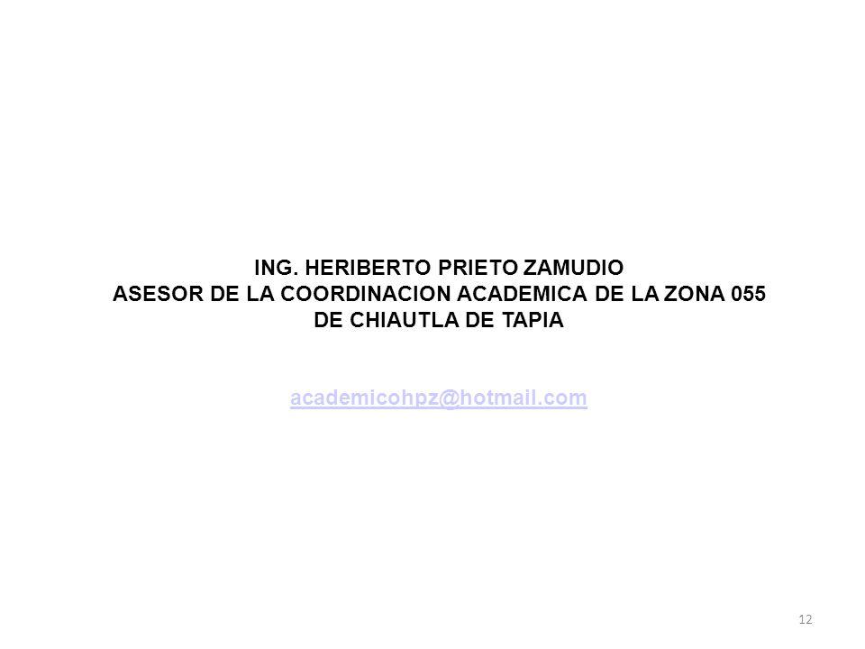 12 ING. HERIBERTO PRIETO ZAMUDIO ASESOR DE LA COORDINACION ACADEMICA DE LA ZONA 055 DE CHIAUTLA DE TAPIA academicohpz@hotmail.com