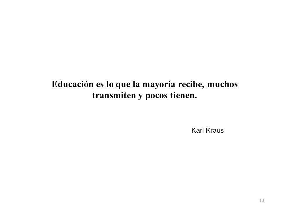13 Educación es lo que la mayoría recibe, muchos transmiten y pocos tienen. Karl Kraus