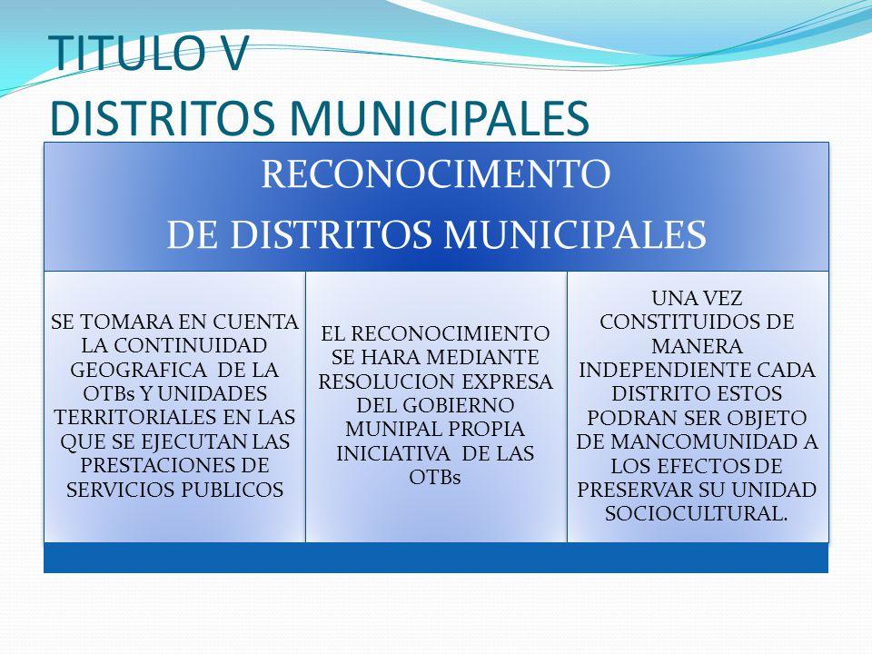 TITULO V DISTRITOS MUNICIPALES RECONOCIMENTO DE DISTRITOS MUNICIPALES SE TOMARA EN CUENTA LA CONTINUIDAD GEOGRAFICA DE LA OTBs Y UNIDADES TERRITORIALES EN LAS QUE SE EJECUTAN LAS PRESTACIONES DE SERVICIOS PUBLICOS EL RECONOCIMIENTO SE HARA MEDIANTE RESOLUCION EXPRESA DEL GOBIERNO MUNIPAL PROPIA INICIATIVA DE LAS OTBs UNA VEZ CONSTITUIDOS DE MANERA INDEPENDIENTE CADA DISTRITO ESTOS PODRAN SER OBJETO DE MANCOMUNIDAD A LOS EFECTOS DE PRESERVAR SU UNIDAD SOCIOCULTURAL.