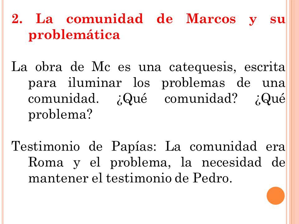 2. La comunidad de Marcos y su problemática La obra de Mc es una catequesis, escrita para iluminar los problemas de una comunidad. ¿Qué comunidad? ¿Qu