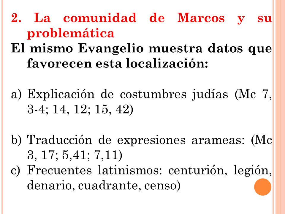 2. La comunidad de Marcos y su problemática El mismo Evangelio muestra datos que favorecen esta localización: a)Explicación de costumbres judías (Mc 7