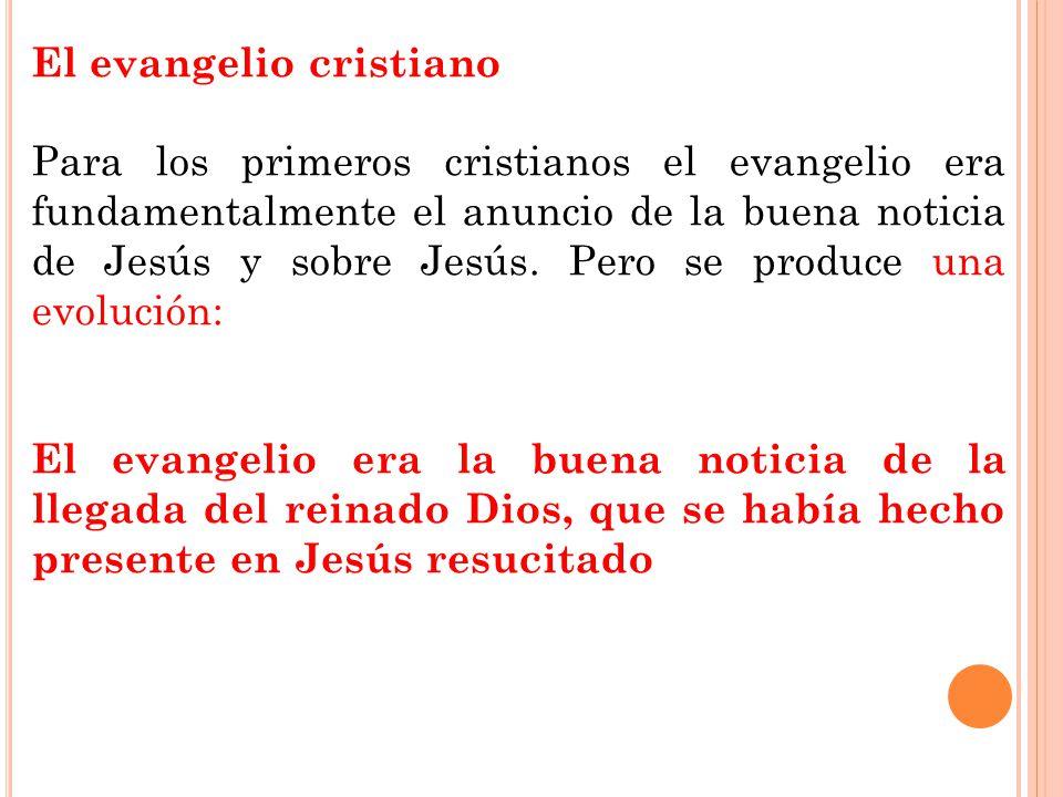 El evangelio cristiano Para los primeros cristianos el evangelio era fundamentalmente el anuncio de la buena noticia de Jesús y sobre Jesús. Pero se p