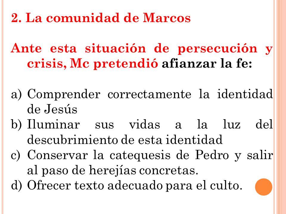 2. La comunidad de Marcos Ante esta situación de persecución y crisis, Mc pretendió afianzar la fe: a)Comprender correctamente la identidad de Jesús b