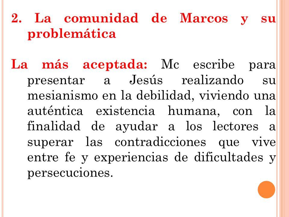 2. La comunidad de Marcos y su problemática La más aceptada: Mc escribe para presentar a Jesús realizando su mesianismo en la debilidad, viviendo una