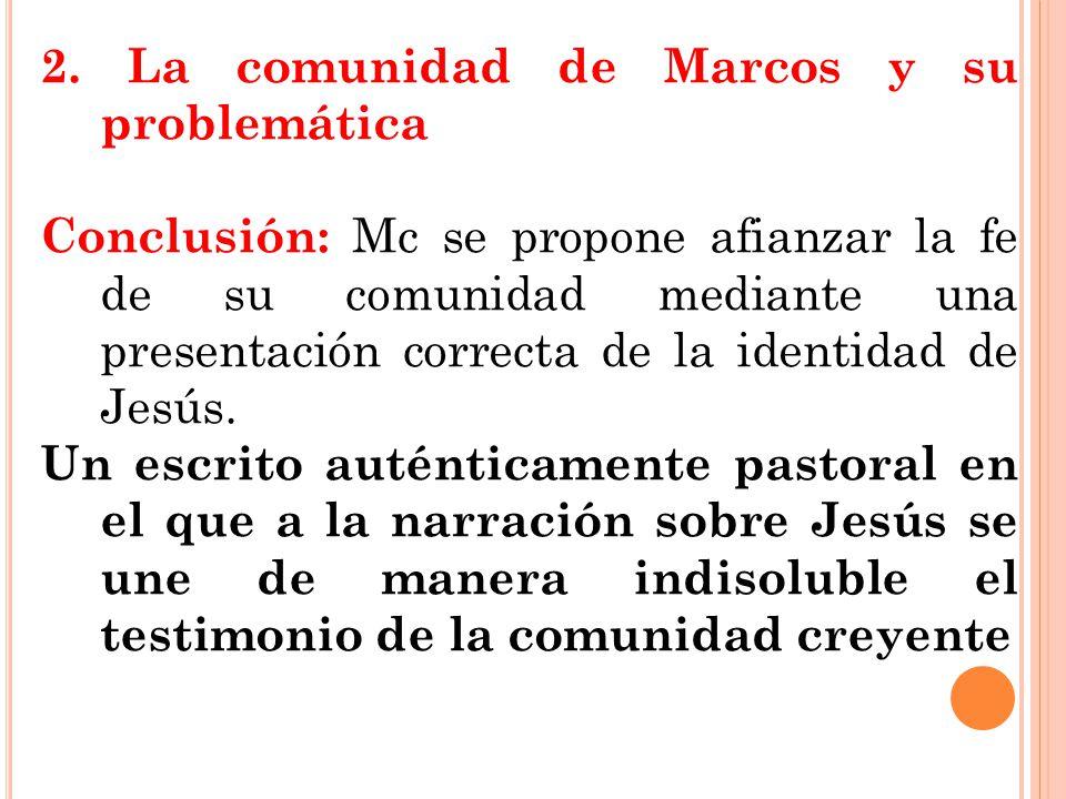2. La comunidad de Marcos y su problemática Conclusión: Mc se propone afianzar la fe de su comunidad mediante una presentación correcta de la identida