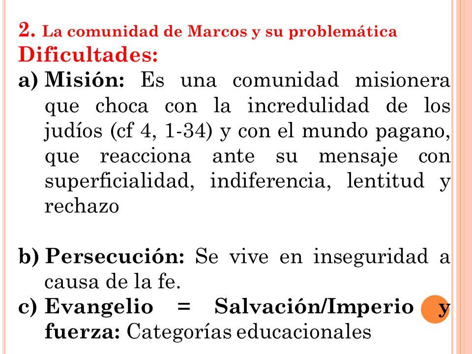 2. La comunidad de Marcos y su problemática Dificultades: a)Misión: Es una comunidad misionera que choca con la incredulidad de los judíos (cf 4, 1-34