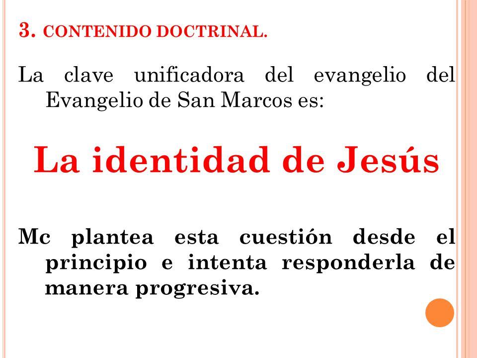 3. CONTENIDO DOCTRINAL. La clave unificadora del evangelio del Evangelio de San Marcos es: La identidad de Jesús Mc plantea esta cuestión desde el pri