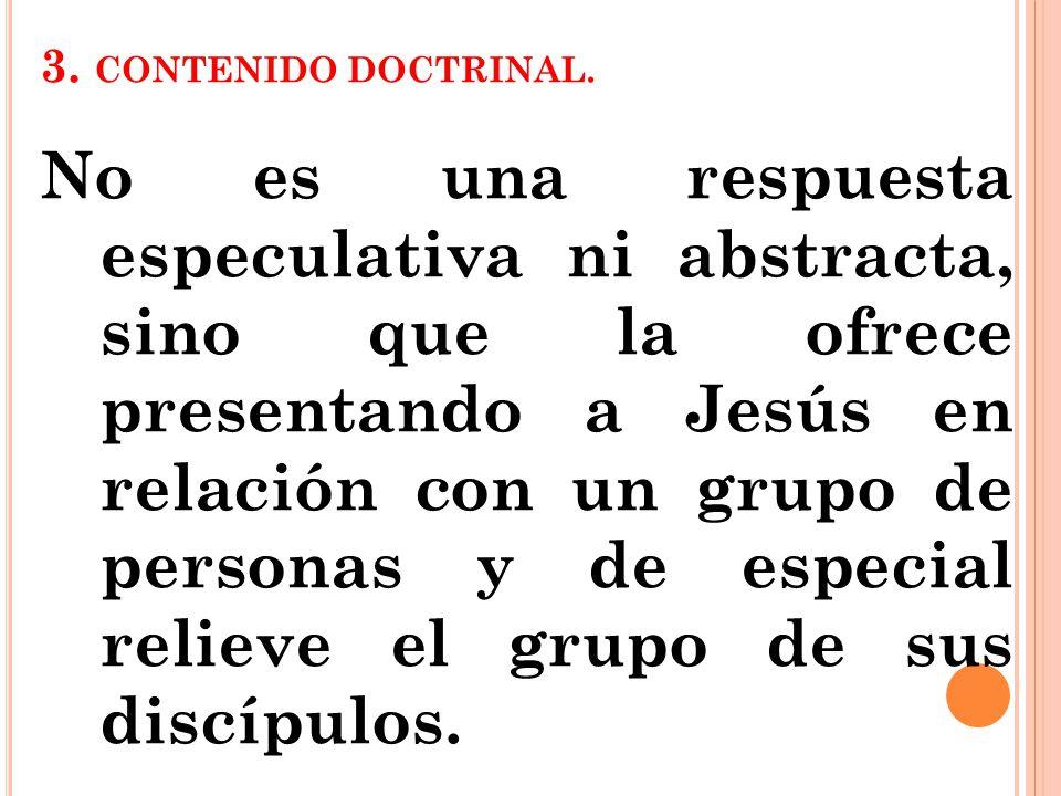 3. CONTENIDO DOCTRINAL. No es una respuesta especulativa ni abstracta, sino que la ofrece presentando a Jesús en relación con un grupo de personas y d