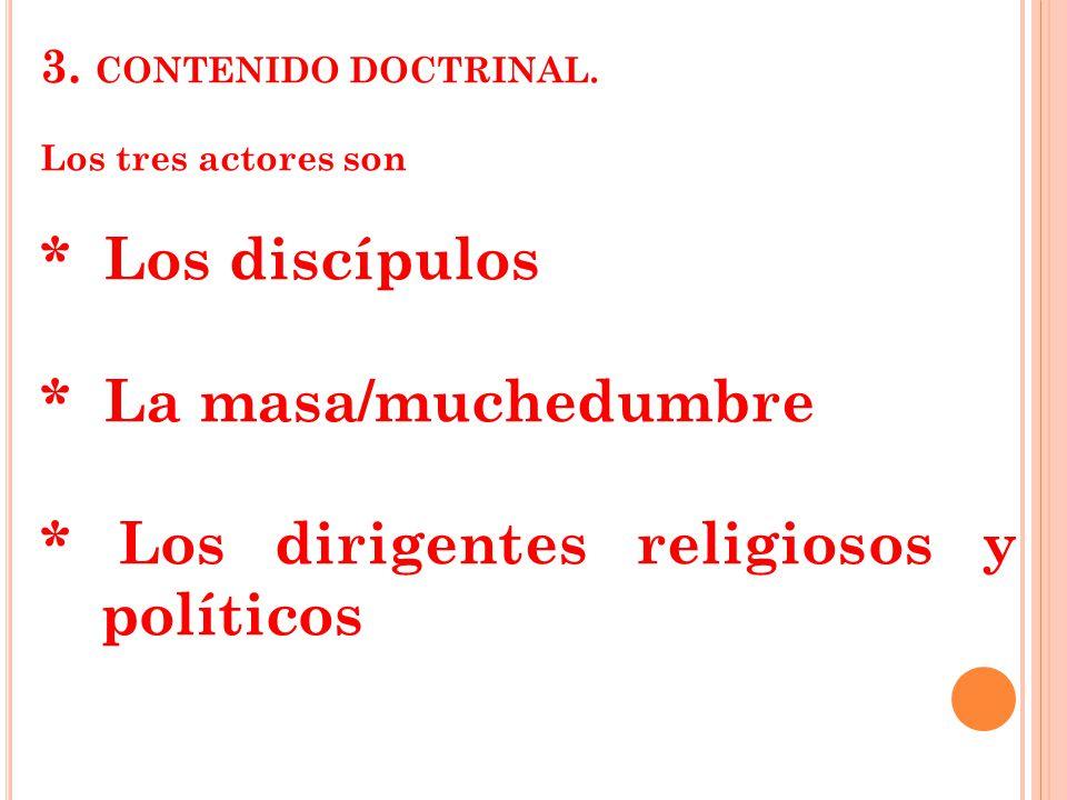 3. CONTENIDO DOCTRINAL. Los tres actores son * Los discípulos * La masa/muchedumbre * Los dirigentes religiosos y políticos