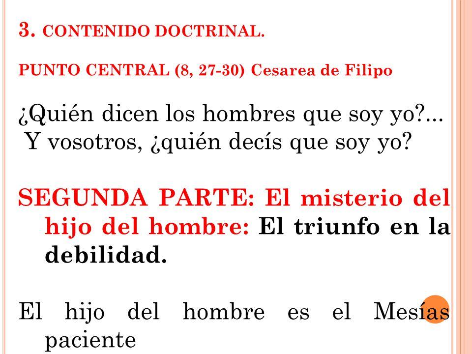 3. CONTENIDO DOCTRINAL. PUNTO CENTRAL (8, 27-30) Cesarea de Filipo ¿Quién dicen los hombres que soy yo?... Y vosotros, ¿quién decís que soy yo? SEGUND