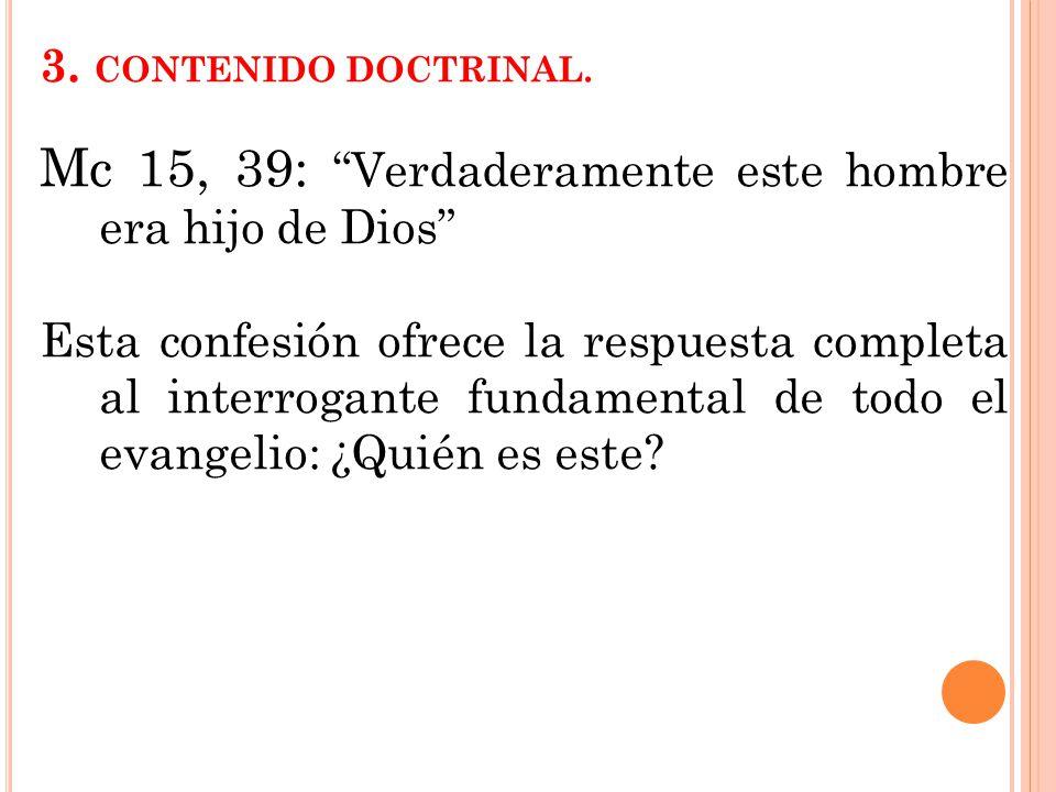 3. CONTENIDO DOCTRINAL. Mc 15, 39: Verdaderamente este hombre era hijo de Dios Esta confesión ofrece la respuesta completa al interrogante fundamental