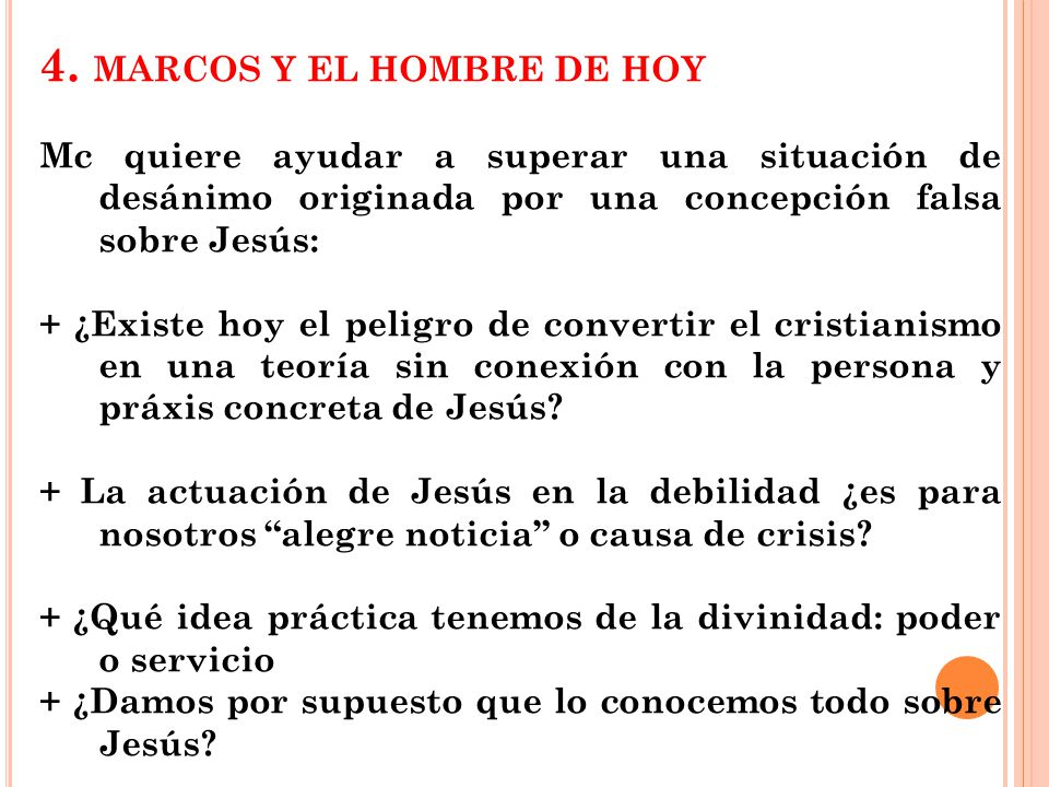 4. MARCOS Y EL HOMBRE DE HOY Mc quiere ayudar a superar una situación de desánimo originada por una concepción falsa sobre Jesús: + ¿Existe hoy el pel