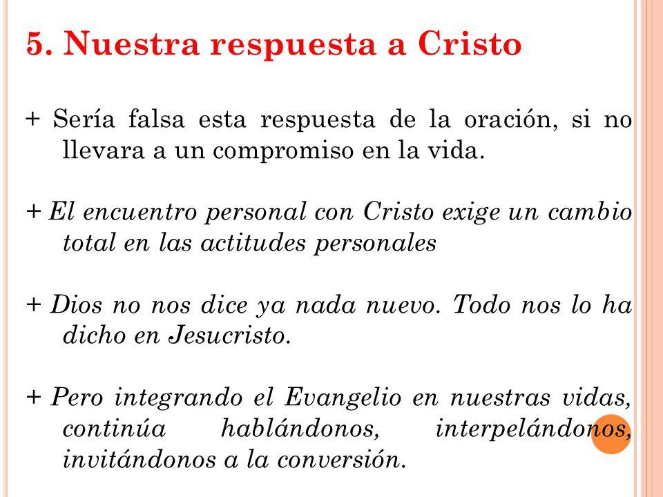 5. Nuestra respuesta a Cristo + Sería falsa esta respuesta de la oración, si no llevara a un compromiso en la vida. + El encuentro personal con Cristo