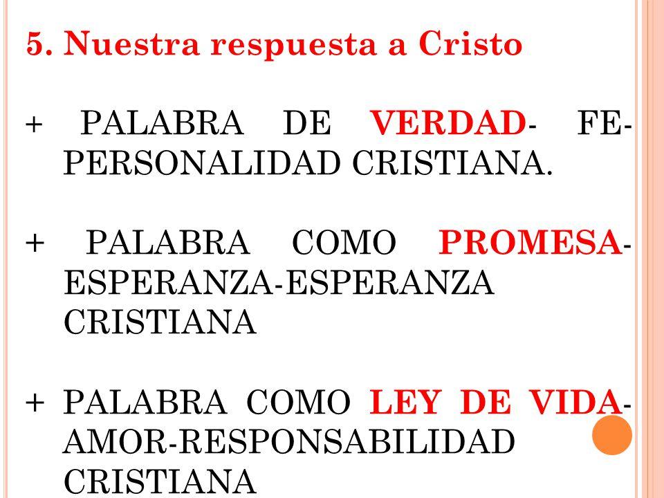 5. Nuestra respuesta a Cristo + PALABRA DE VERDAD - FE- PERSONALIDAD CRISTIANA. + PALABRA COMO PROMESA - ESPERANZA-ESPERANZA CRISTIANA + PALABRA COMO