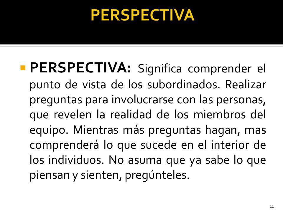 PERSPECTIVA: Significa comprender el punto de vista de los subordinados. Realizar preguntas para involucrarse con las personas, que revelen la realida