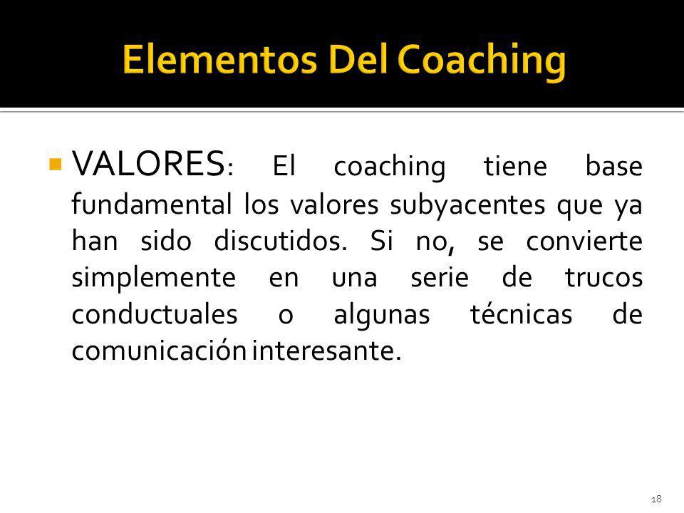 VALORES : El coaching tiene base fundamental los valores subyacentes que ya han sido discutidos. Si no, se convierte simplemente en una serie de truco