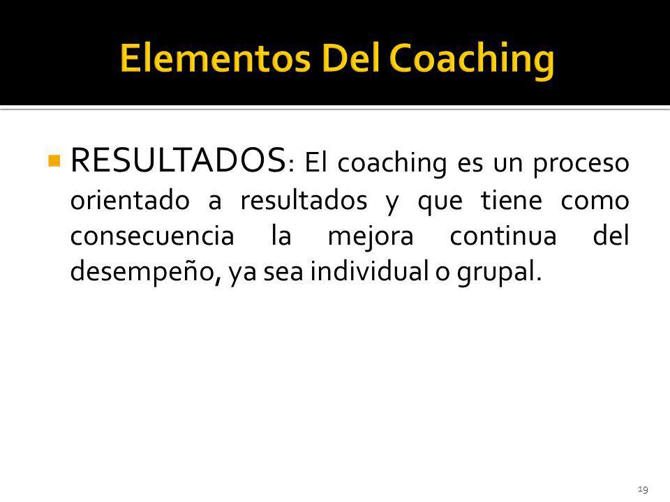 RESULTADOS : El coaching es un proceso orientado a resultados y que tiene como consecuencia la mejora continua del desempeño, ya sea individual o grupal.