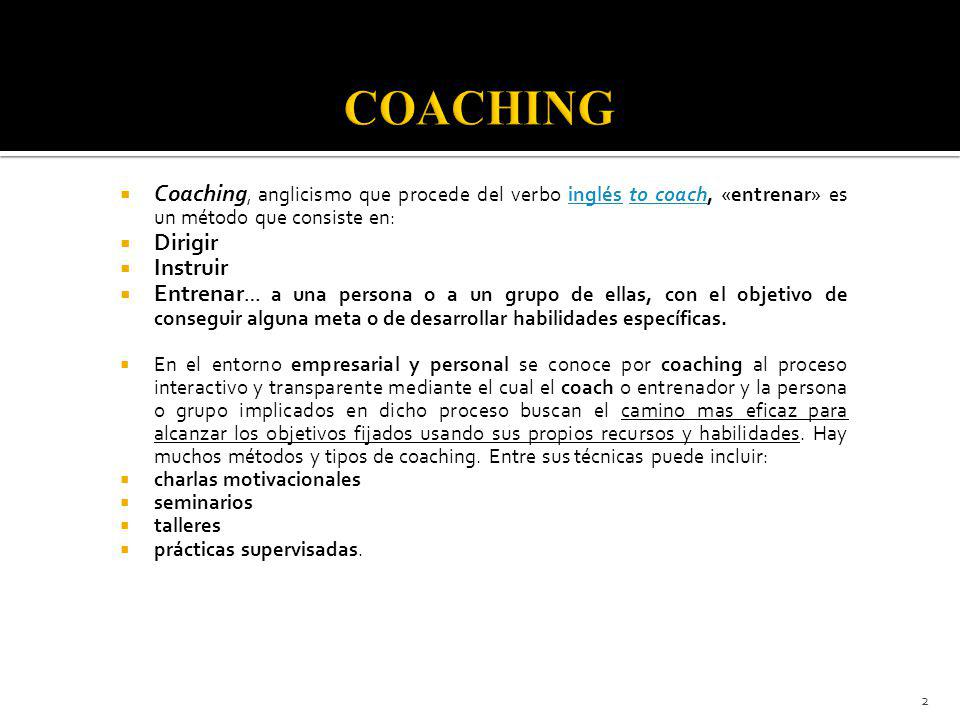 Coaching, anglicismo que procede del verbo inglés to coach, «entrenar» es un método que consiste en:inglésto coach Dirigir Instruir Entrenar … a una persona o a un grupo de ellas, con el objetivo de conseguir alguna meta o de desarrollar habilidades específicas.