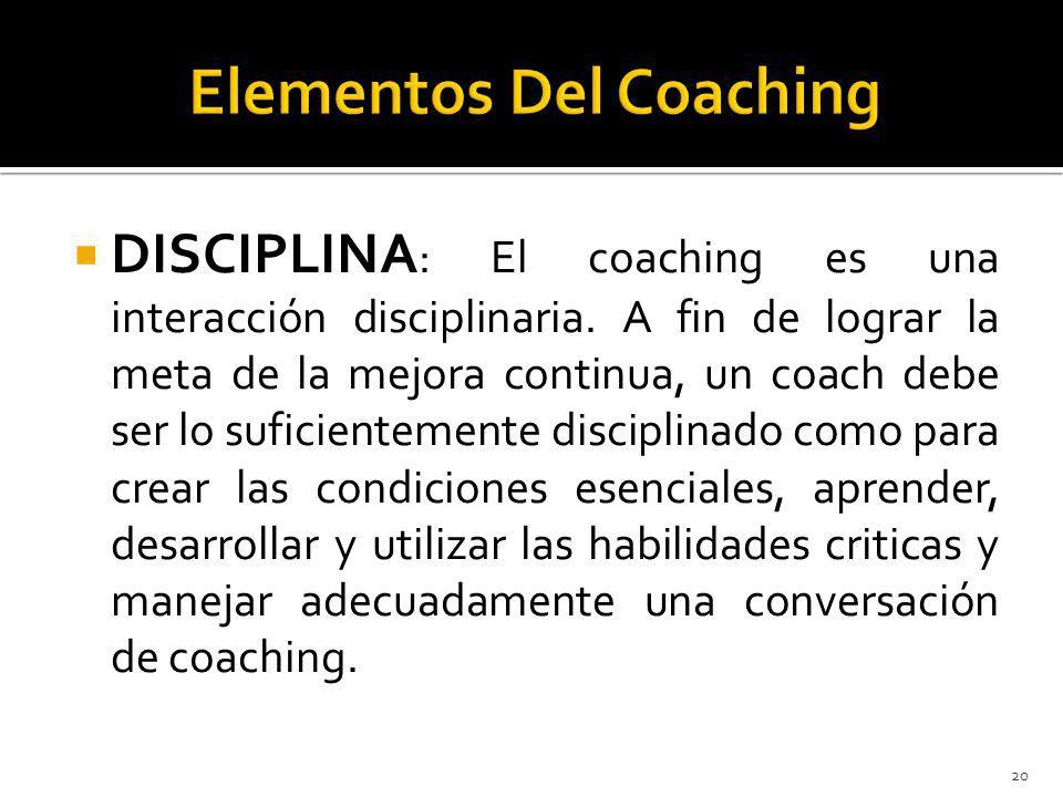 DISCIPLINA : El coaching es una interacción disciplinaria. A fin de lograr la meta de la mejora continua, un coach debe ser lo suficientemente discipl