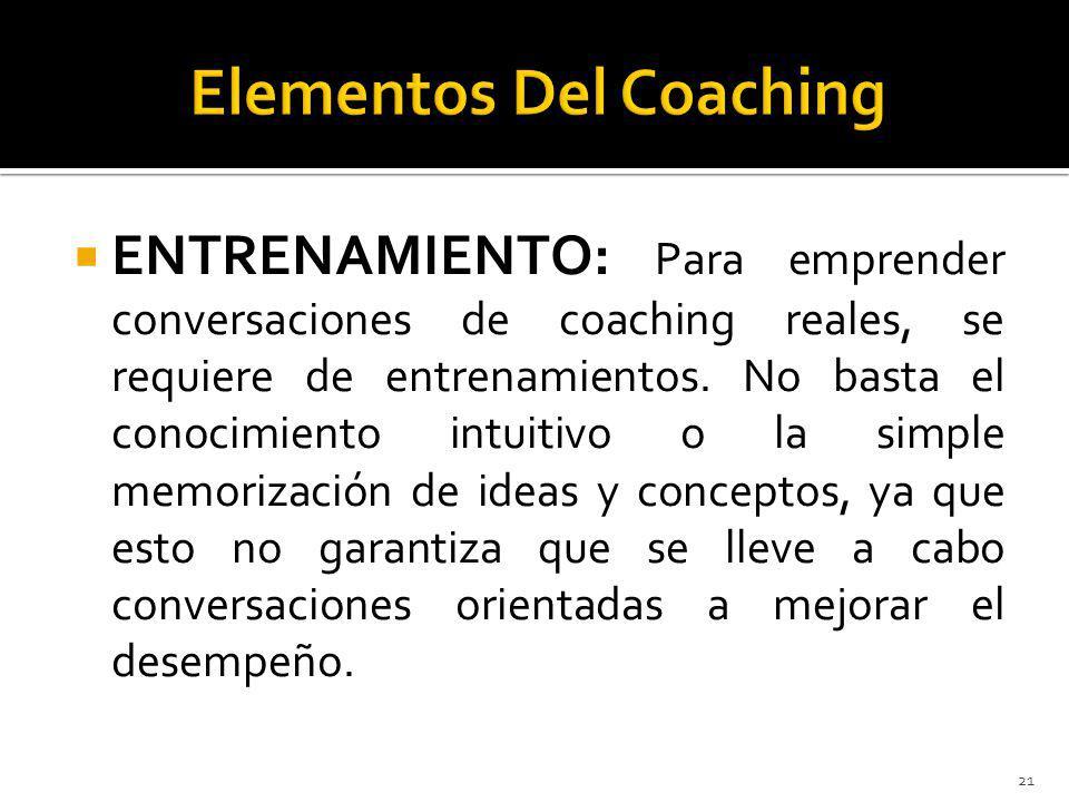 ENTRENAMIENTO: Para emprender conversaciones de coaching reales, se requiere de entrenamientos. No basta el conocimiento intuitivo o la simple memoriz