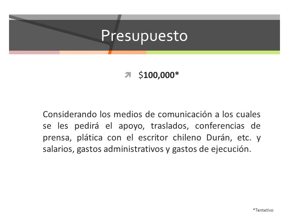 Presupuesto $100,000* Considerando los medios de comunicación a los cuales se les pedirá el apoyo, traslados, conferencias de prensa, plática con el escritor chileno Durán, etc.