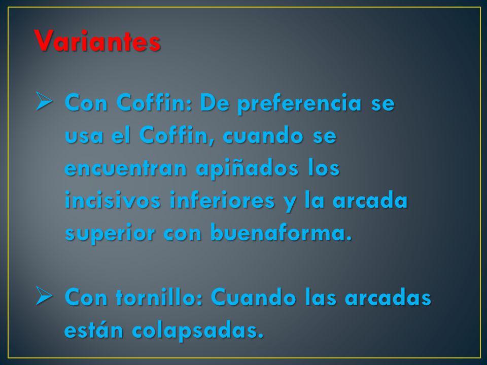 Variantes Con Coffin: De preferencia se usa el Coffin, cuando se encuentran apiñados los incisivos inferiores y la arcada superior con buenaforma. Con