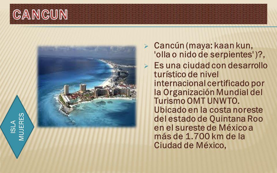Cancún (maya: kaan kun, olla o nido de serpientes )?, Es una ciudad con desarrollo turístico de nivel internacional certificado por la Organización Mundial del Turismo OMT UNWTO.