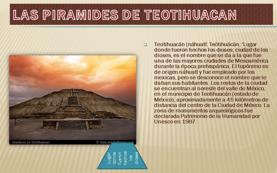 Teotihuacán (náhuatl: Teōtihuácān, Lugar donde fueron hechos los dioses; ciudad de los dioses, es el nombre que se da a la que fue una de las mayores ciudades de Mesoamérica durante la época prehispánica.