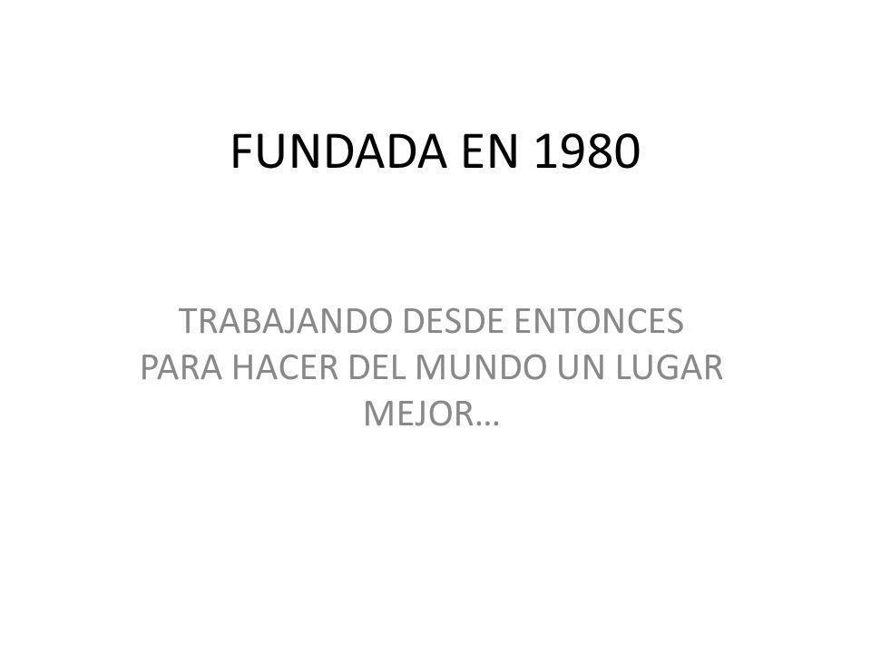 FUNDADA EN 1980 TRABAJANDO DESDE ENTONCES PARA HACER DEL MUNDO UN LUGAR MEJOR…