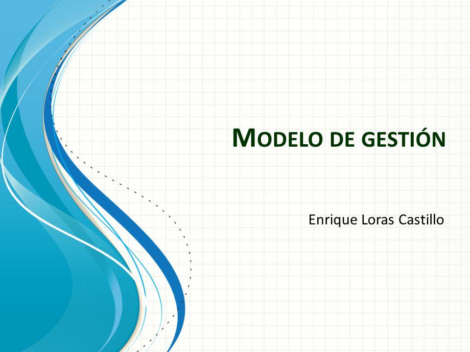 M ODELO DE GESTIÓN Enrique Loras Castillo