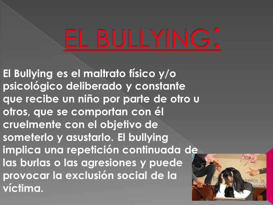 El Bullying es el maltrato físico y/o psicológico deliberado y constante que recibe un niño por parte de otro u otros, que se comportan con él cruelme