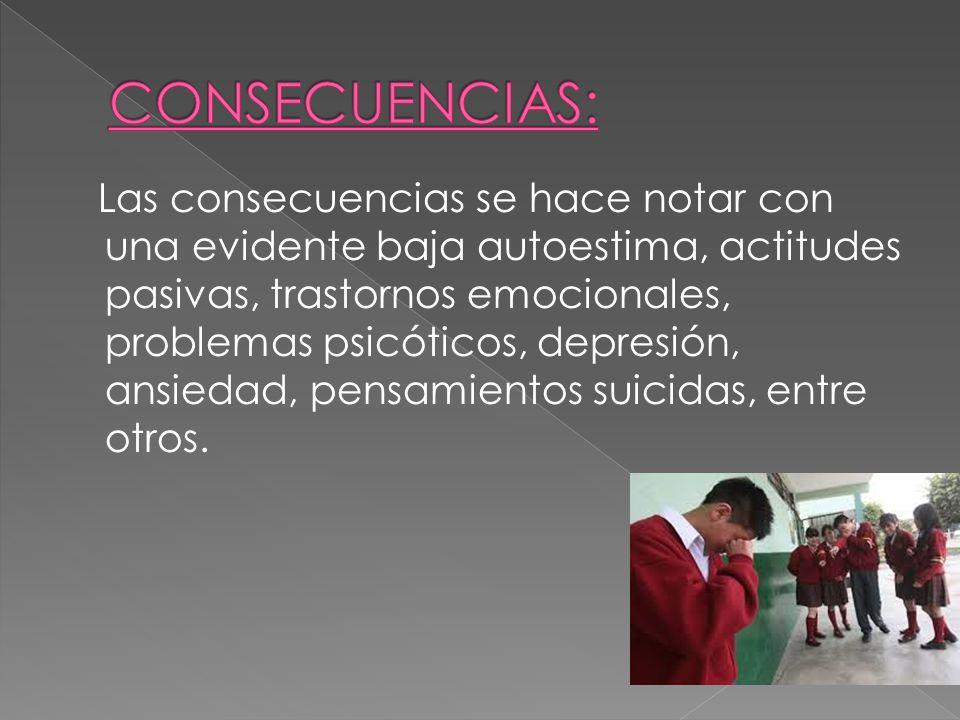 Las consecuencias se hace notar con una evidente baja autoestima, actitudes pasivas, trastornos emocionales, problemas psicóticos, depresión, ansiedad