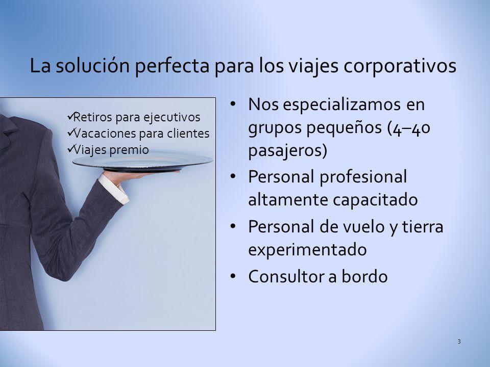 La solución perfecta para los viajes corporativos 3 Nos especializamos en grupos pequeños (4–40 pasajeros) Personal profesional altamente capacitado Personal de vuelo y tierra experimentado Consultor a bordo Retiros para ejecutivos Vacaciones para clientes Viajes premio