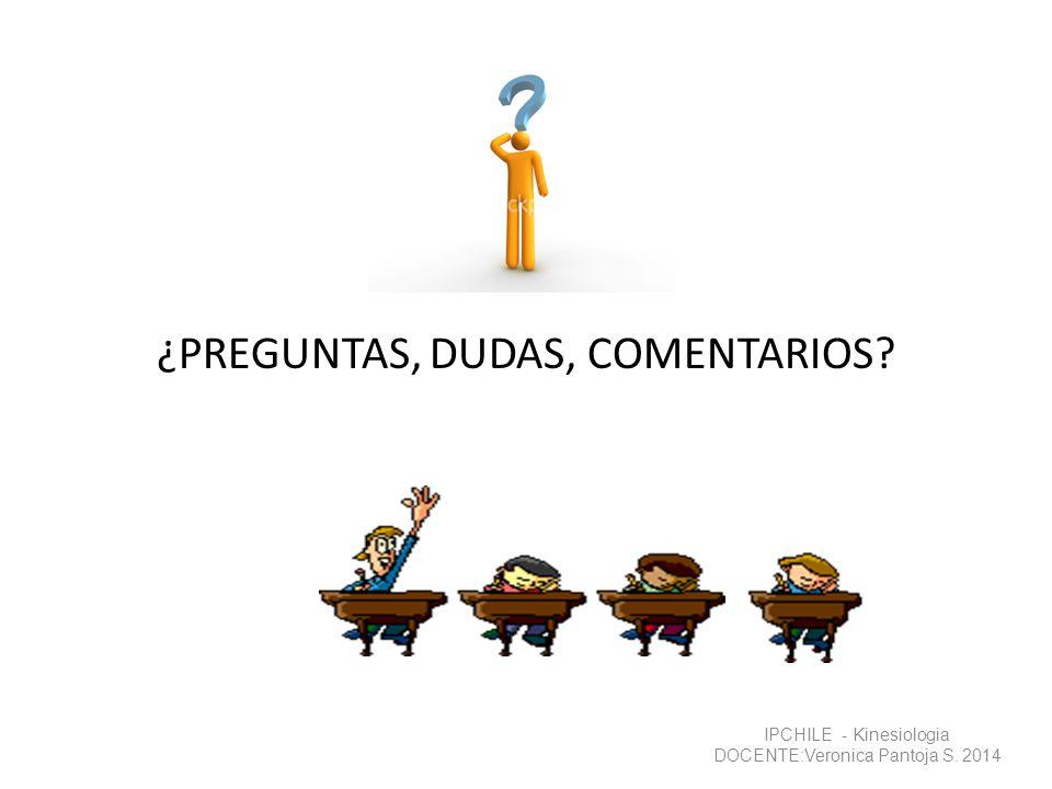¿PREGUNTAS, DUDAS, COMENTARIOS? IPCHILE - Kinesiologia DOCENTE:Veronica Pantoja S. 2014