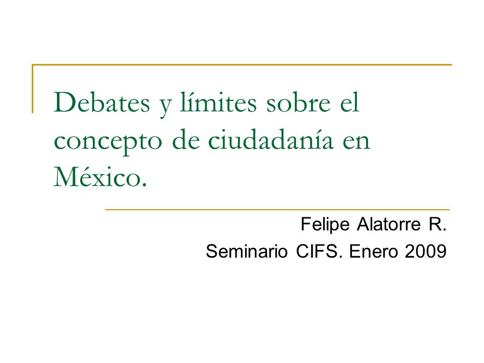 Debates y límites sobre el concepto de ciudadanía en México. Felipe Alatorre R. Seminario CIFS. Enero 2009