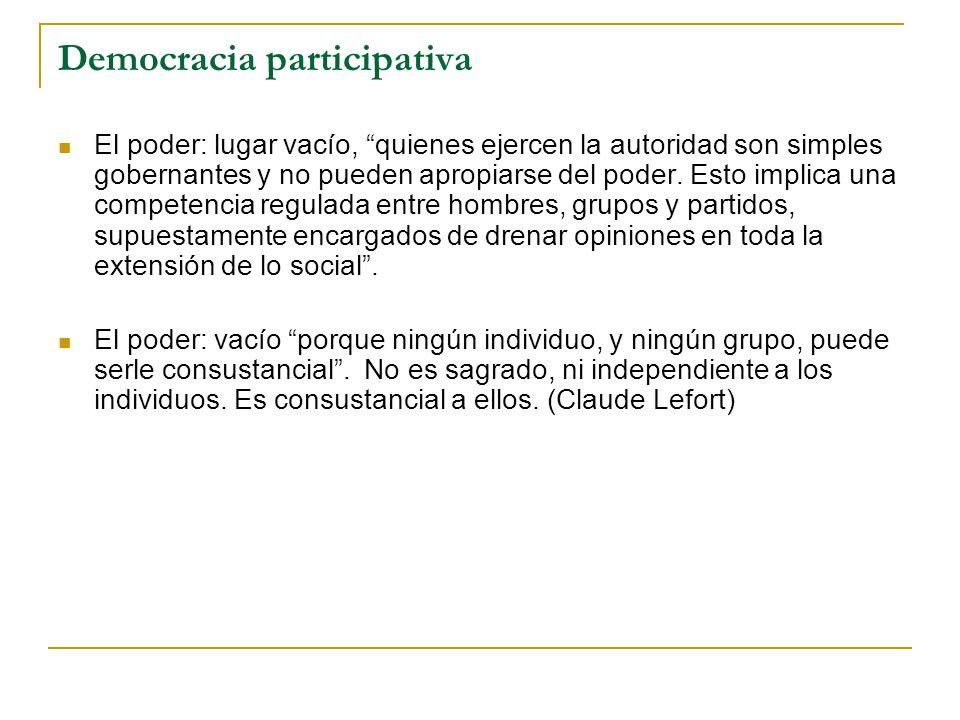 Democracia participativa El poder: lugar vacío, quienes ejercen la autoridad son simples gobernantes y no pueden apropiarse del poder. Esto implica un