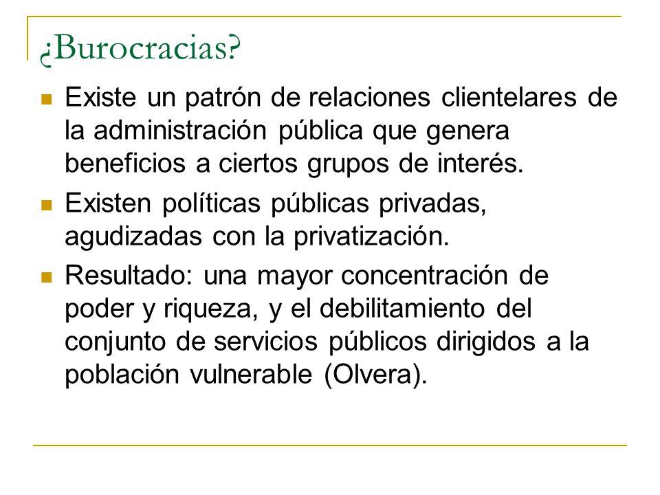 ¿Burocracias? Existe un patrón de relaciones clientelares de la administración pública que genera beneficios a ciertos grupos de interés. Existen polí