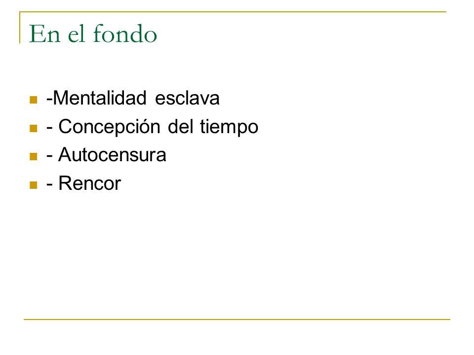 En el fondo -Mentalidad esclava - Concepción del tiempo - Autocensura - Rencor