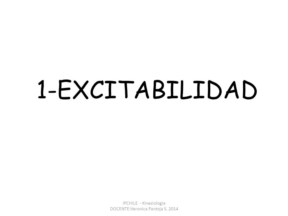 1-EXCITABILIDAD IPCHILE - Kinesiologia DOCENTE:Veronica Pantoja S. 2014