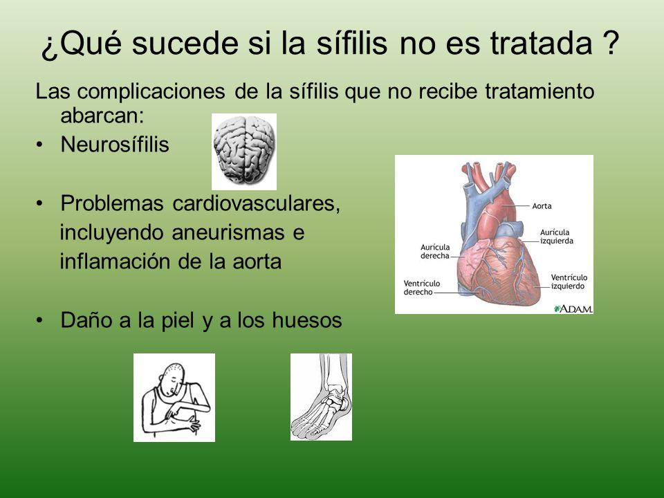 ¿Qué sucede si la sífilis no es tratada ? Las complicaciones de la sífilis que no recibe tratamiento abarcan: Neurosífilis Problemas cardiovasculares,