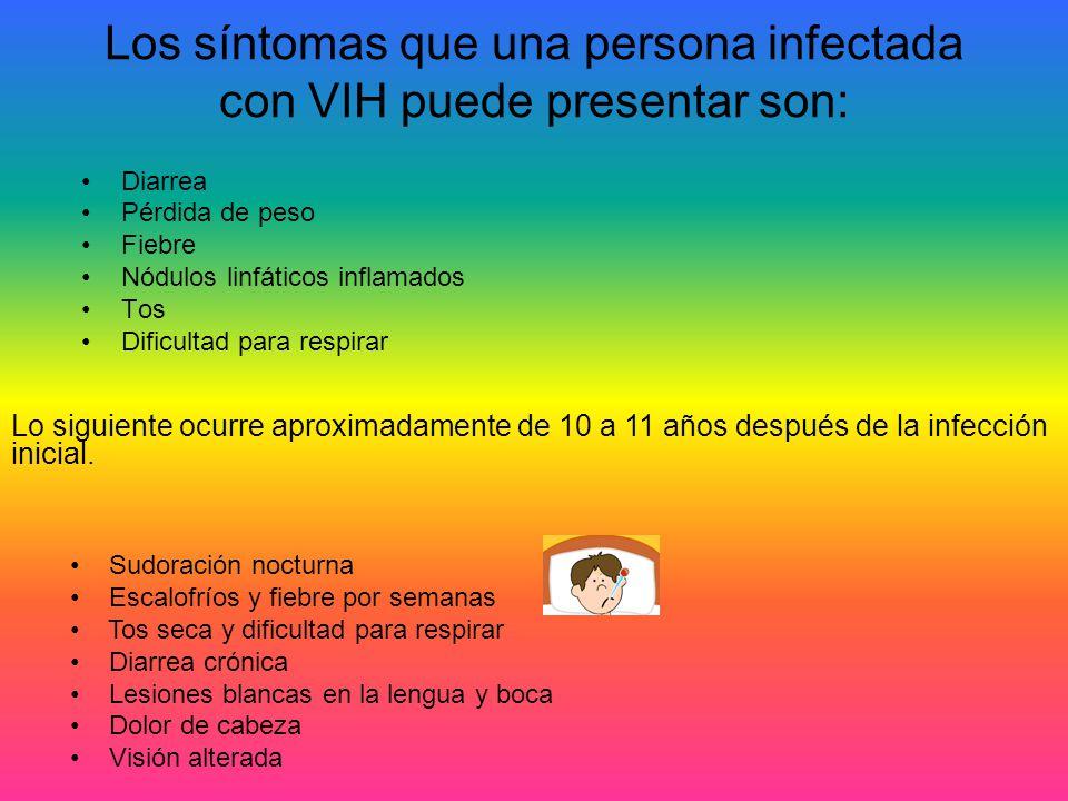 Los síntomas que una persona infectada con VIH puede presentar son: Diarrea Pérdida de peso Fiebre Nódulos linfáticos inflamados Tos Dificultad para r